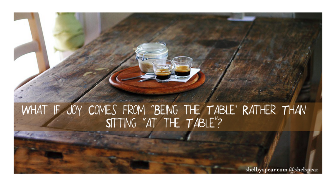 "What If Joy Comes from ""Being the Table"" Rather Than Sitting ""at the Table""?"
